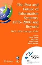 The Past and Future of Information Systems, 1976 -2006 and Beyond : IFIP 19th World Computer Congress, Tc-8 Information System Stream, August 21-23, 2006, Santiago, Chile