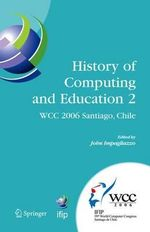 History of Computing and Education 2 (Hce2): No. 2 : Ifip 19th World Computer Congress, WG 9.7/ Tc 9 History of Computing, Proceedings of the Second Conference on the History of Computing and Education, August 21-24, Santiago, Chile