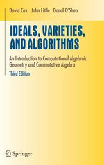 Ideals, Varieties, and Algorithms : An Introduction to Computational Algebraic Geometry and Commutative Algebra - David A. Cox