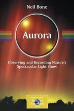 Aurora : Observing and Recording Nature's Spectacular Light Show - Neil Bone