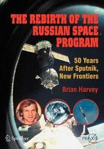 The Rebirth of the Russian Space Program : 50 Years After Sputnik, New Frontiers - Brian Harvey
