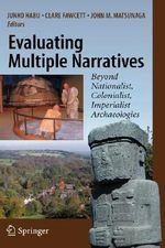 Evaluating Multiple Narratives : Beyond Nationalist, Colonialist, Imperialist Archaeologies