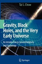 Gravity, Black Holes, and the Very Early Universe : An Introduction to General Relativity and Cosmology - Tai L. Chow