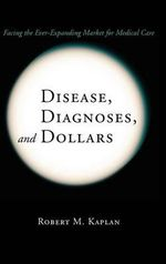 Disease, Diagnoses, and Dollars : Facing the Ever-expanding Market for Medical Care - Robert M. Kaplan