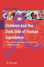 Children and the Dark Side of Human Experience : Confronting Global Realities and Rethinking Child Development - James Garbarino