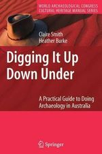 Digging it Up Down Under : A Practical Guide to Doing Archaeology in Australia - Claire Smith