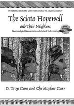 Scioto Hopewell and Their Neighbors : Bioarchaeological Documentation and Cultural Understanding - D. Troy Case