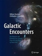 Galactic Encounters : Our Majestic and Evolving Star-System, from the Big Bang to Time's End - William Sheehan