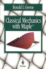 Classical Mechanics with Maple : Forces and Motion - Ronald L. Greene