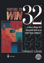Porting to Win32 : A Guide to Making Your Applications Ready for the 32-Bit Future of Windows - Thomas W. Lauer