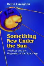 Something New under the Sun : Satellites and the Beginning of the Space Age - Helen Gavaghan