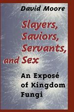 Slayers, Saviors, Servants and Sex : An Expose of Kingdom Fungi - David Moore