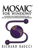 Mosaic for Windows : A Hands-on Configuration and Set-Up Guide to Popular Web Browsers - Richard Raucci