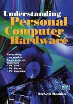 Understanding Personal Computer Hardware : Everything You Need to Know to be an Informed PC User PC Buyer PC Upgrader - Steven Roman