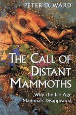 The Call of Distant Mammoths : Why the Ice Age Mammals Disappeared - Peter Douglas Ward