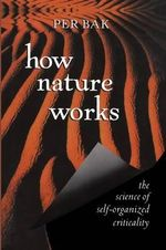 How Nature Works : The Science of Self-Organized Criticality - Per Bak