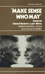 Make Sense Who May : Essays on Samuel Beckett's Later Works :  Essays on Samuel Beckett's Later Works - Robin John Davis