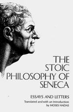 Stoic Philosophy of Seneca Essays and Letters :  Essays and Letters - Lucius Annaeus Seneca