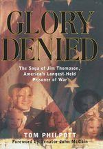Glory Denied : The Saga of Jim Thompson, America's Longest-Held Prisoner of War - Tom Philpot