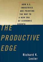 The Productive Edge : How U.S.Industries are Pointing the Way to a New Era of Economic Growth - Richard K. Lester