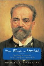 New Worlds of Dvorak : Searching in America for the Composer's Inner Life - Michael Beckerman