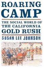 Roaring Camp : The Social World of the California Gold Rush - Susan Lee Johnson