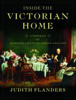 The Inside the Victorian Home : A Portrait of Domestic Life in Victorian England - Judith Flanders