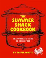 The Summer Shack Cookbook : The Complete Guide to Shore Food - Jasper White
