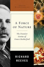 A Force of Nature : The Frontier Genius of Ernest Rutherford - Richard Reeves