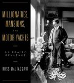 Millionaires, Mansions and Motor Yachts : An Era of Opulence - Ross MacTaggart