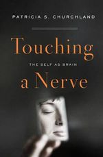 Touching a Nerve : Exploring the Implications of the Self as Brain - Patricia S. Churchland