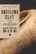 Carolina Clay : The Life and Legend of the Slave Potter Dave - Leonard Todd