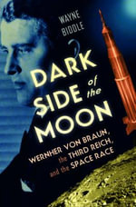 Dark Side of the Moon : Wernher Von Braun, the Third Reich, and the Space Race - Wayne Biddle