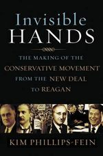 Invisible Hands : The Making of the Conservative Movement from the New Deal to Reagan - Kim Phillips-Fein