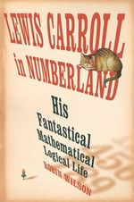 Lewis Carroll in Numberland : His Fantastical Mathematical Logical Life - Robin Wilson