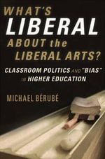 What's Liberal About the Liberal Arts : Classroom Politics and Bias in Higher Education - Maurice R. Berube
