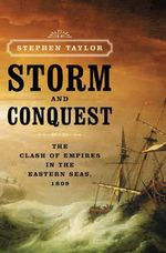 Storm and Conquest : The Clash of Empires in the Eastern Seas, 1809 - Stephen Taylor