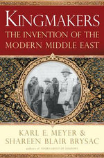 Kingmakers : The Invention of the Modern Middle East - Karl E. Meyer