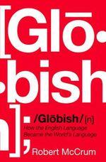 Globish : How The English Language Became The World's Language :  How The English Language Became The World's Language - Robert McCrum