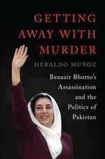Getting Away with Murder : Benazir Bhutto's Assassination and the Politics of Pakistan - Heraldo Munoz