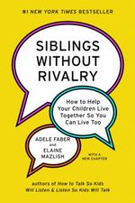 Siblings Without Rivalry : How to Help Your Children Live Together So You Can Live Too - Adele Faber