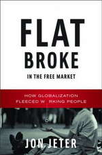 Flat Broke in the Free Market : How Globalization Fleeced Working People - Jon Jeter