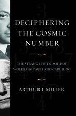 Deciphering the Cosmic Number : The Strange Friendship of Wolfgang Pauli and Carl Jung - Arthur I. Miller