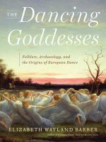 The Dancing Goddesses : Folklore, Archaeology, and the Origins of European Dance - Elizabeth Wayland Barber