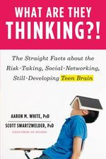 What Are They Thinking?! : The Straight Facts About the Risk-Taking, Social-Networking, Still-Developing Teen Brain - Scott Swartzwelder