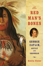 The Red Man's Bones : George Catlin, Artist and Showman - Benita Eisler