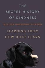 The Secret History of Kindness : Learning from How Dogs Learn - Melissa Holbrook Pierson