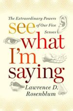 See What I'm Saying : The Extraordinary Powers Of Our Five Senses :  The Extraordinary Powers of Our Five Senses - Lawrence D. Rosenblum