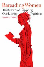 Rereading Women : Thirty Years of Exploring Our Literary Traditions - Sandra M. Gilbert
