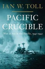 Pacific Crucible : War at Sea in the Pacific, 1941-1943 - Ian W. Toll